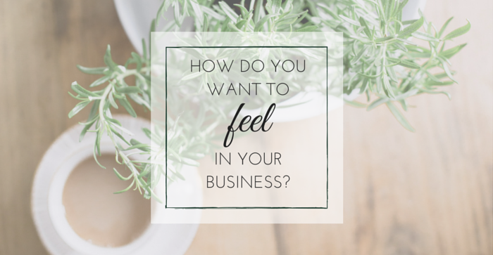 How Do You Want To Feel in Your Business?